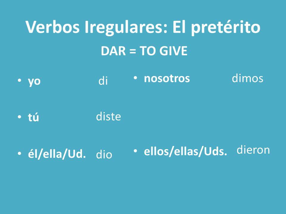 Verbos Iregulares: El pretérito yo tú él/ella/Ud. nosotros ellos/ellas/Uds. DAR = TO GIVE di diste dio dimos dieron