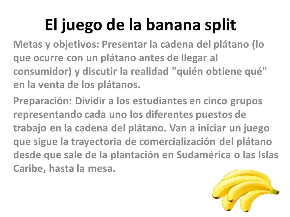 El juego de la banana split Metas y objetivos: Presentar la cadena del plátano (lo que ocurre con un plátano antes de llegar al consumidor) y discutir