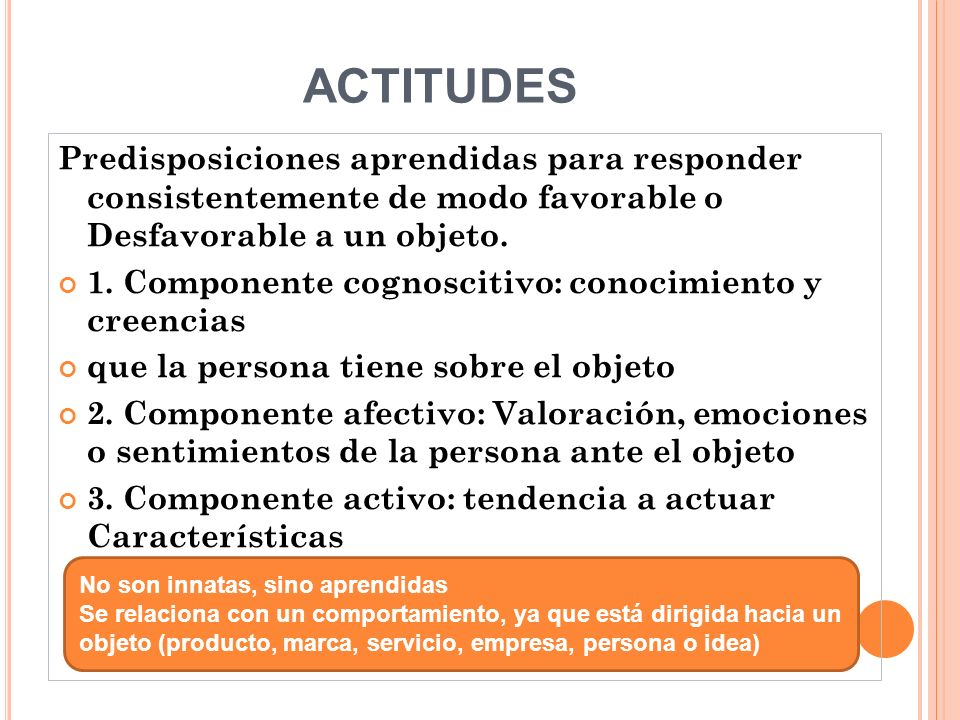 ACTITUDES Predisposiciones aprendidas para responder consistentemente de modo favorable o Desfavorable a un objeto. 1. Componente cognoscitivo: conoci