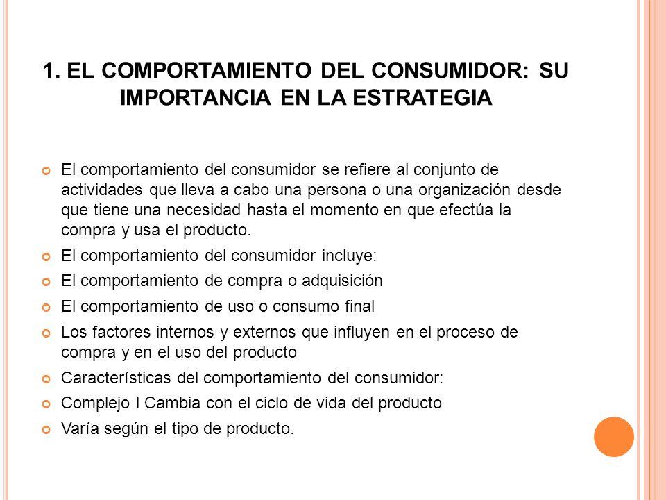1. EL COMPORTAMIENTO DEL CONSUMIDOR: SU IMPORTANCIA EN LA ESTRATEGIA El comportamiento del consumidor se refiere al conjunto de actividades que lleva