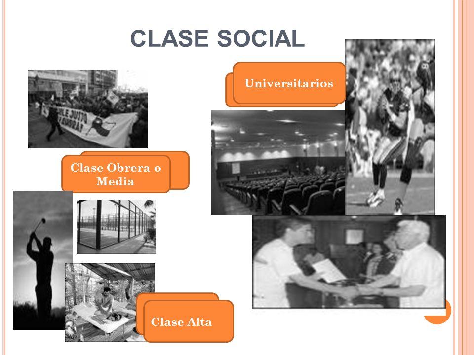 CLASE SOCIAL Clase Obrera o Media Universitarios Clase Alta