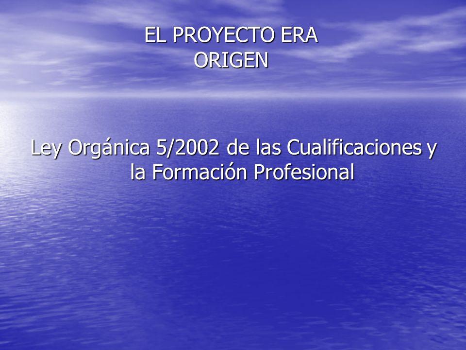 EL PROYECTO ERA ORIGEN Ley Orgánica 5/2002 de las Cualificaciones y la Formación Profesional