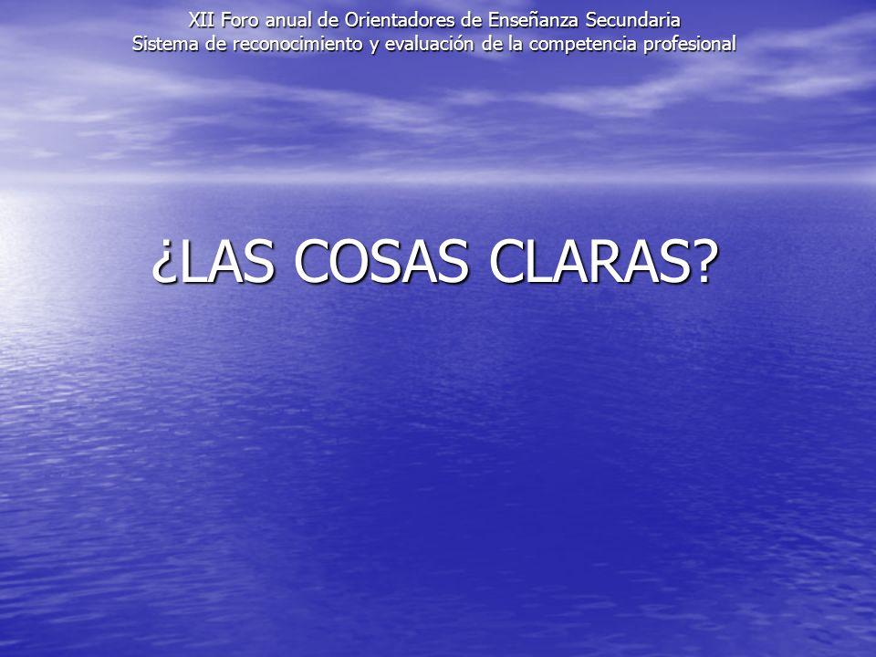 ¿LAS COSAS CLARAS? XII Foro anual de Orientadores de Enseñanza Secundaria Sistema de reconocimiento y evaluación de la competencia profesional