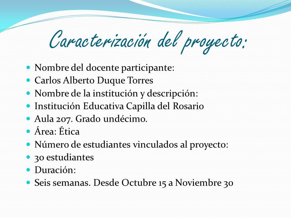 Caracterización del proyecto: Nombre del docente participante: Carlos Alberto Duque Torres Nombre de la institución y descripción: Institución Educati