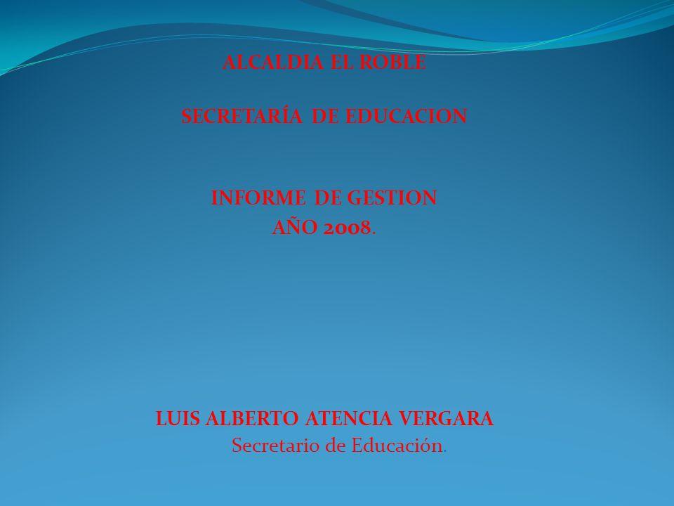 ALCALDIA EL ROBLE SECRETARÍA DE EDUCACION INFORME DE GESTION AÑO 200 8. LUIS ALBERTO ATENCIA VERGARA Secretario de Educación.