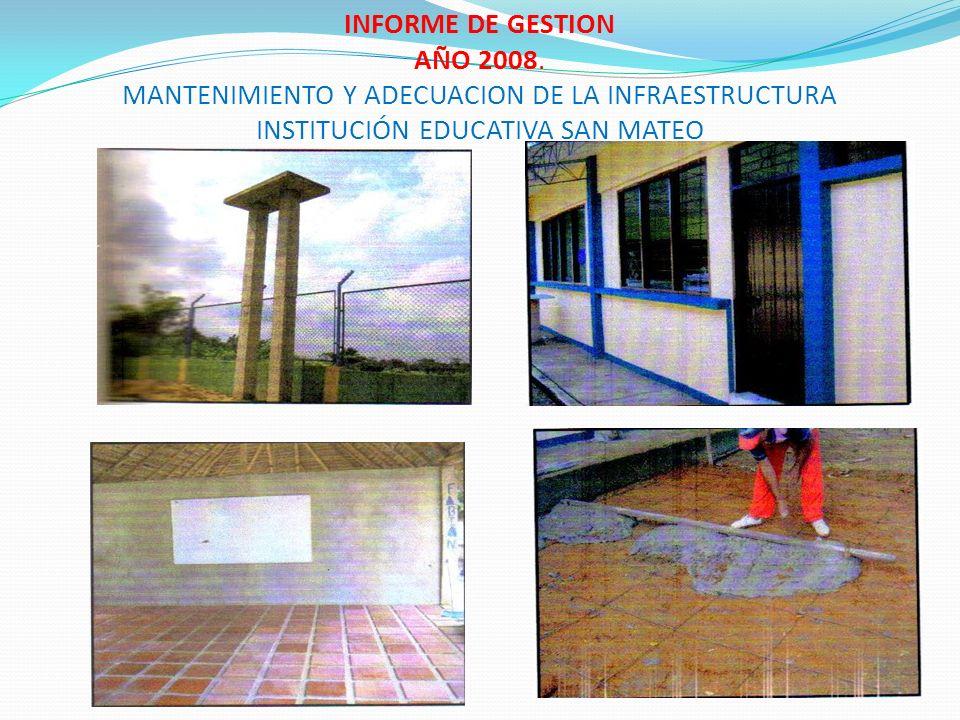 INFORME DE GESTION AÑO 2008. MANTENIMIENTO Y ADECUACION DE LA INFRAESTRUCTURA INSTITUCIÓN EDUCATIVA SAN MATEO