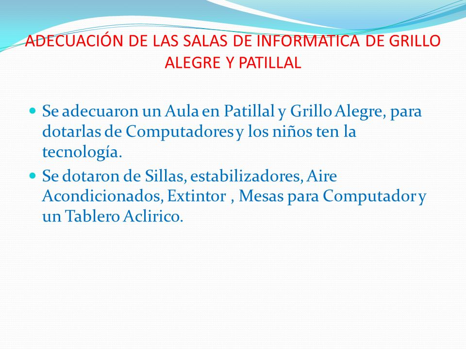 ADECUACIÓN DE LAS SALAS DE INFORMATICA DE GRILLO ALEGRE Y PATILLAL Se adecuaron un Aula en Patillal y Grillo Alegre, para dotarlas de Computadores y l