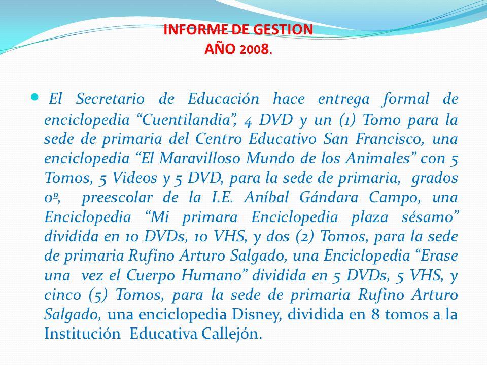 INFORME DE GESTION AÑO 200 8. El Secretario de Educación hace entrega formal de enciclopedia Cuentilandia, 4 DVD y un (1) Tomo para la sede de primari