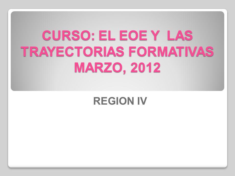 CURSO: EL EOE Y LAS TRAYECTORIAS FORMATIVAS MARZO, 2012 REGION IV