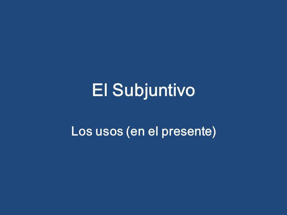 El Subjuntivo Los usos (en el presente)