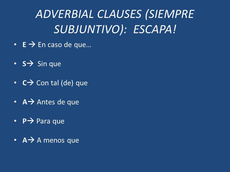 ADVERBIAL CLAUSES (SIEMPRE SUBJUNTIVO): ESCAPA! E En caso de que… S Sin que C Con tal (de) que A Antes de que P Para que A A menos que