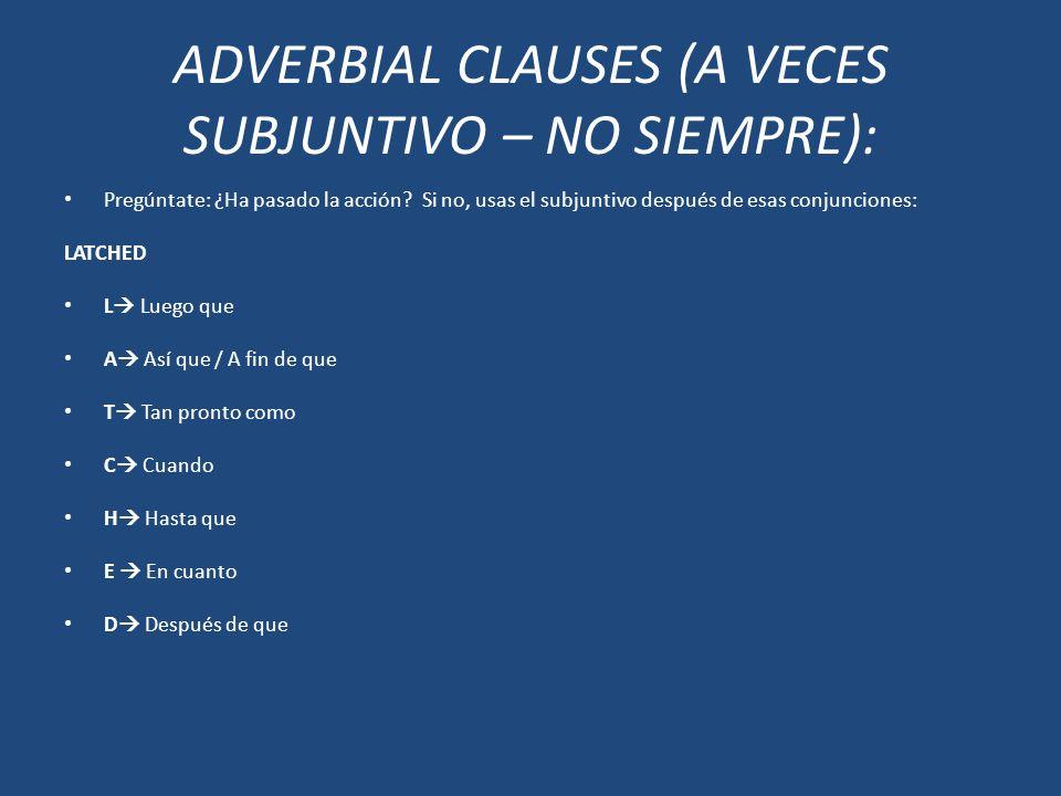 ADVERBIAL CLAUSES (A VECES SUBJUNTIVO – NO SIEMPRE): Pregúntate: ¿Ha pasado la acción? Si no, usas el subjuntivo después de esas conjunciones: LATCHED