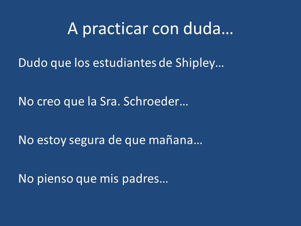A practicar con duda… Dudo que los estudiantes de Shipley… No creo que la Sra. Schroeder… No estoy segura de que mañana… No pienso que mis padres…