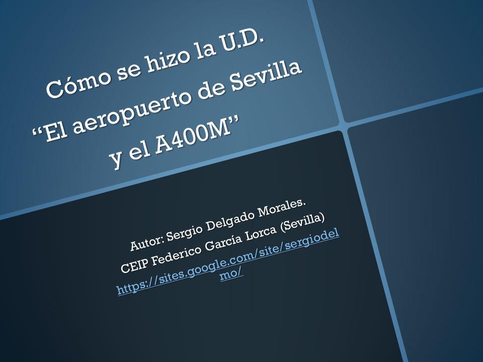 Cómo se hizo la U.D. El aeropuerto de Sevilla y el A400M Autor: Sergio Delgado Morales. CEIP Federico García Lorca (Sevilla) https://sites.google.com/