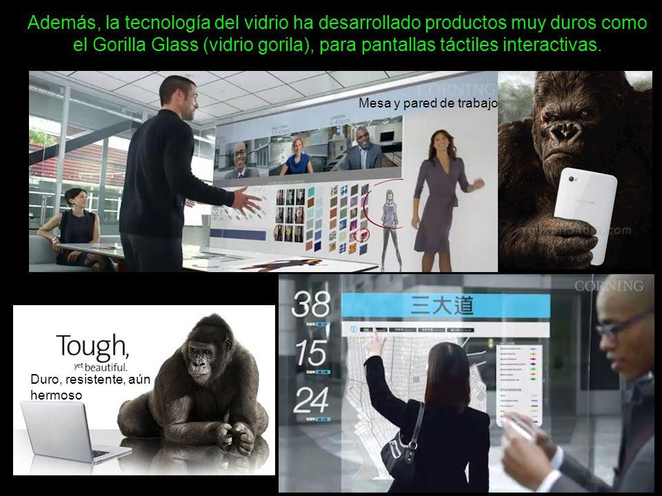 Además, la tecnología del vidrio ha desarrollado productos muy duros como el Gorilla Glass (vidrio gorila), para pantallas táctiles interactivas. Duro