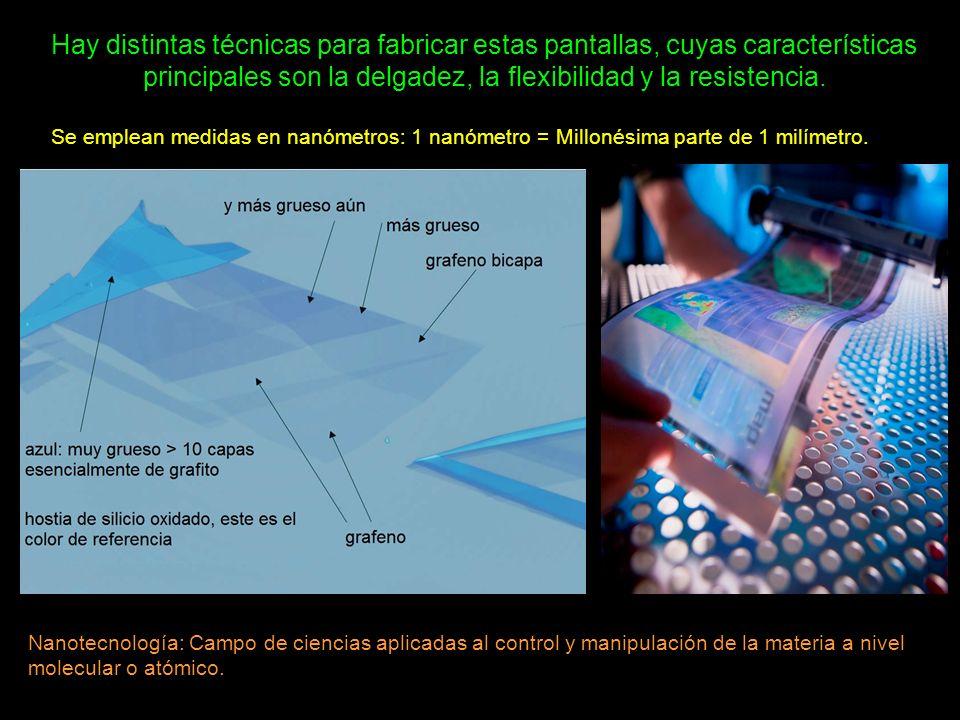 Hay distintas técnicas para fabricar estas pantallas, cuyas características principales son la delgadez, la flexibilidad y la resistencia. Se emplean