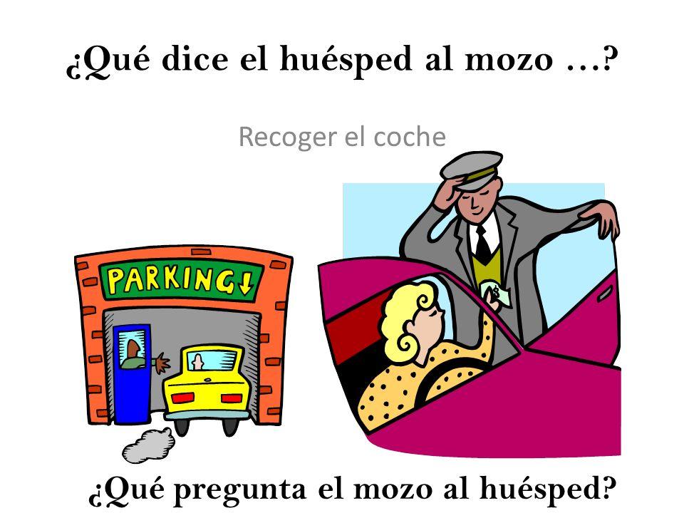 ¿Qué dice el huésped al mozo …? Recoger el coche ¿Qué pregunta el mozo al huésped?