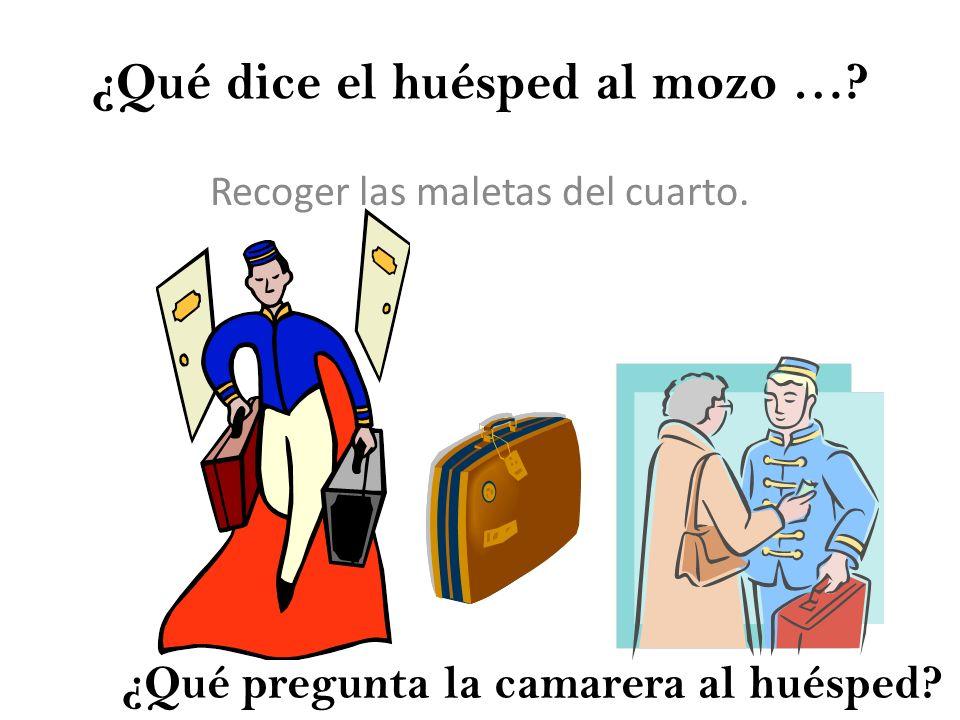 ¿Qué dice el huésped al mozo …? Recoger las maletas del cuarto. ¿Qué pregunta la camarera al huésped?