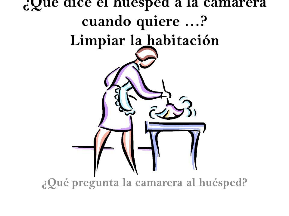 ¿Qué dice el huésped a la camarera cuando quiere …? Limpiar la habitación ¿Qué pregunta la camarera al huésped?