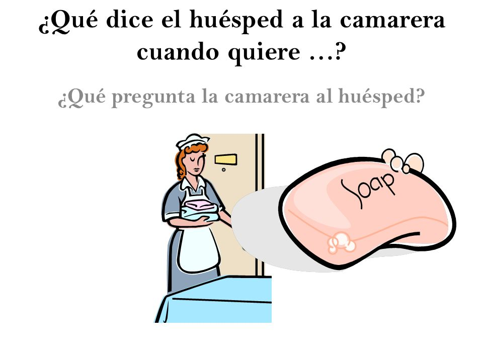 ¿Qué dice el huésped a la camarera cuando quiere …? ¿Qué pregunta la camarera al huésped?