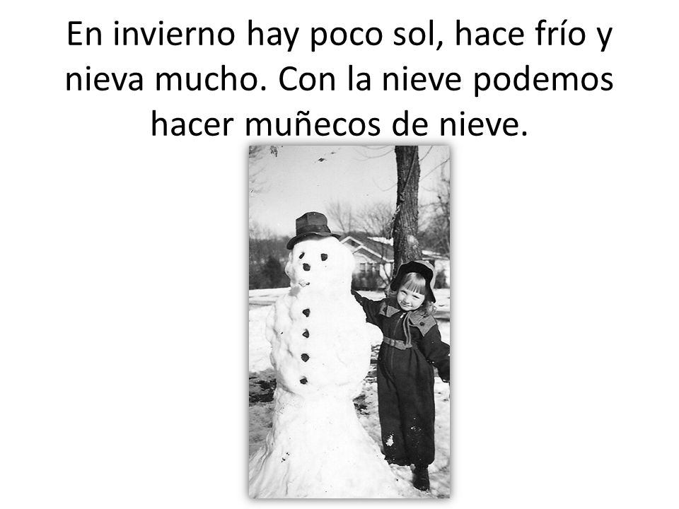 En invierno hay poco sol, hace frío y nieva mucho. Con la nieve podemos hacer muñecos de nieve.