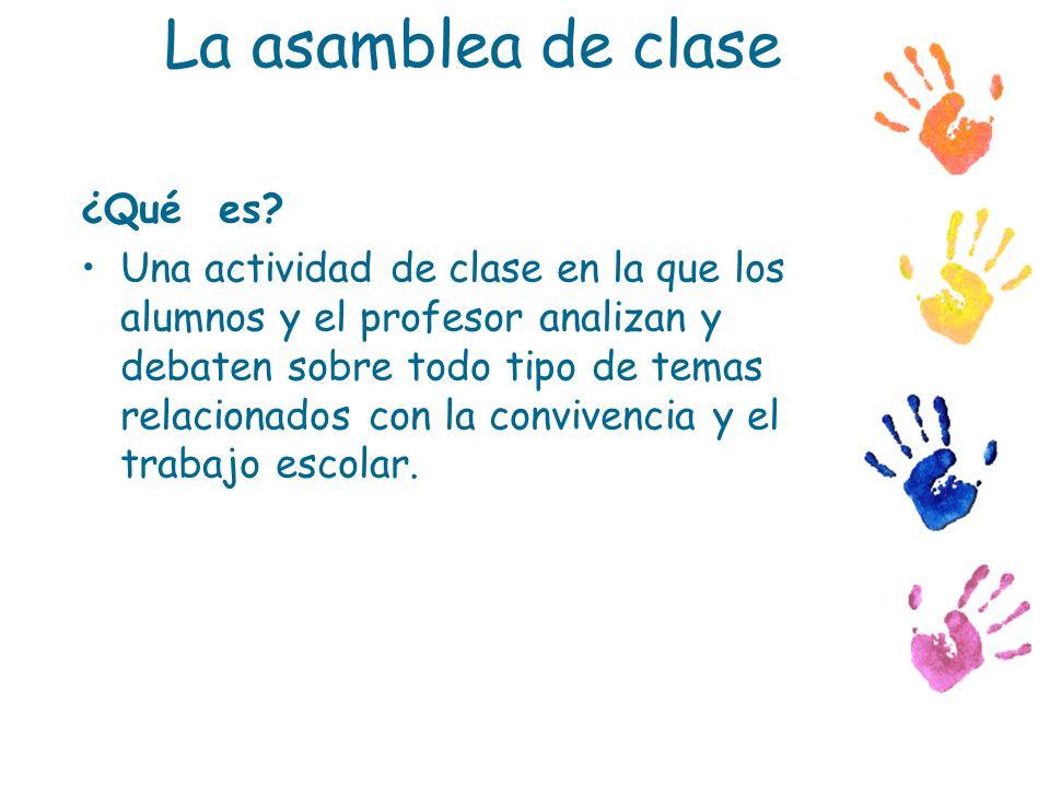 La asamblea de clase ¿Qué es? Una actividad de clase en la que los alumnos y el profesor analizan y debaten sobre todo tipo de temas relacionados con