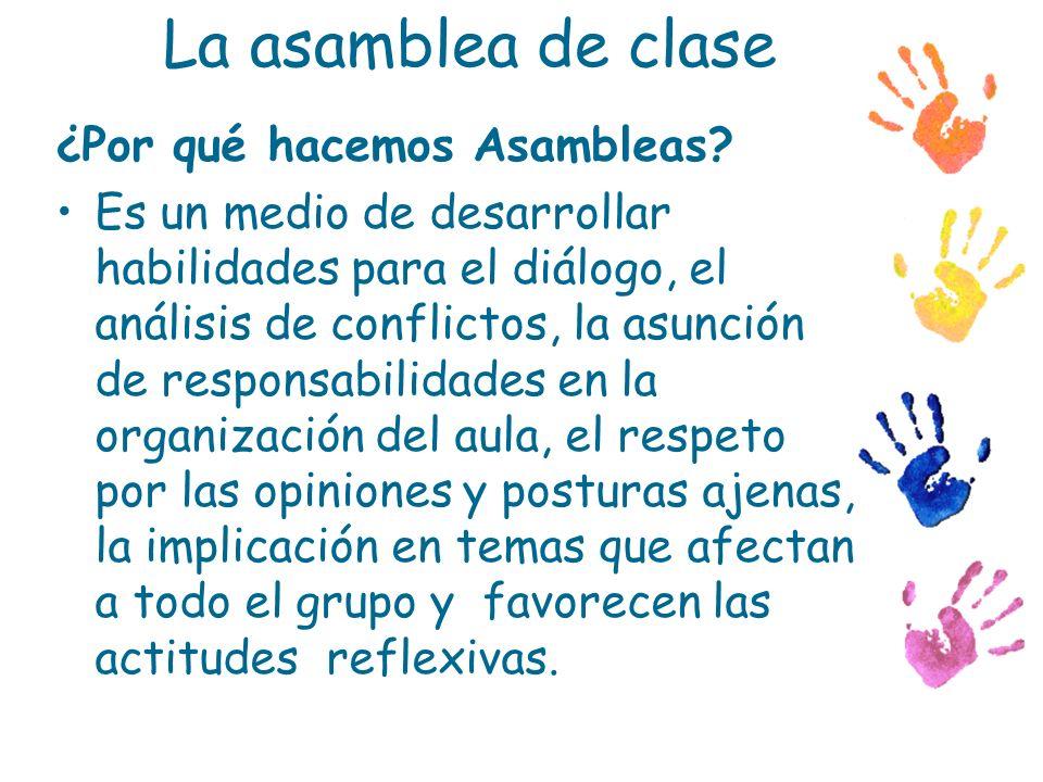 La asamblea de clase ¿Por qué hacemos Asambleas? Es un medio de desarrollar habilidades para el diálogo, el análisis de conflictos, la asunción de res