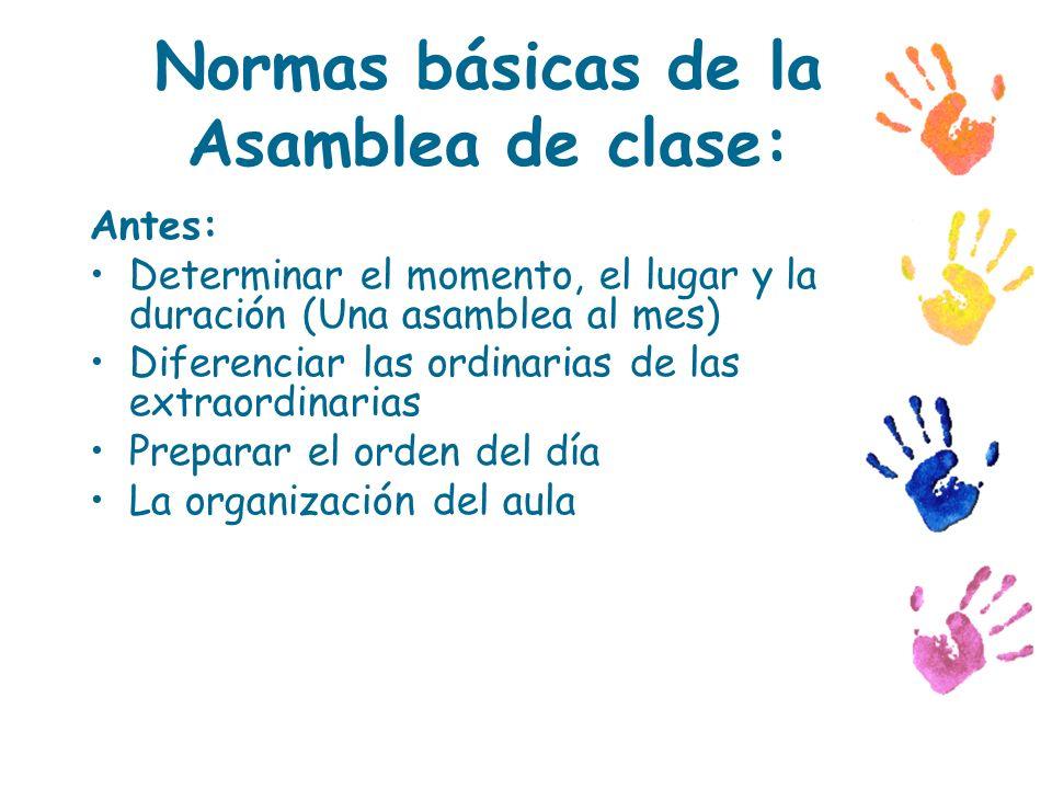Normas básicas de la Asamblea de clase: Antes: Determinar el momento, el lugar y la duración (Una asamblea al mes) Diferenciar las ordinarias de las e