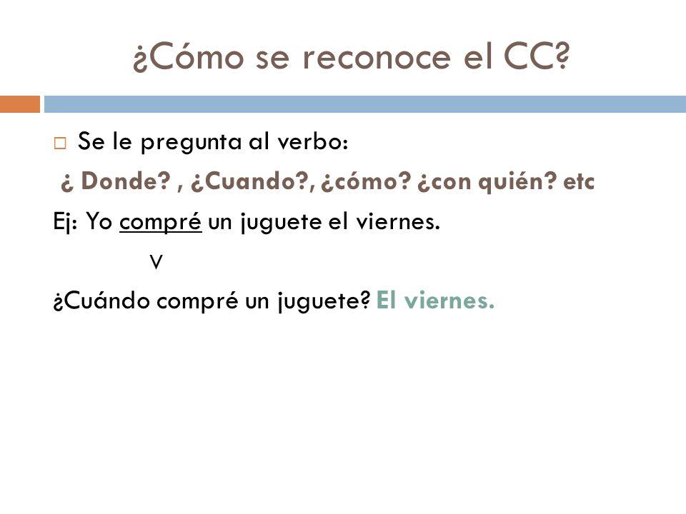 ¿Cómo se reconoce el CC.Se le pregunta al verbo: ¿ Donde?, ¿Cuando?, ¿cómo.