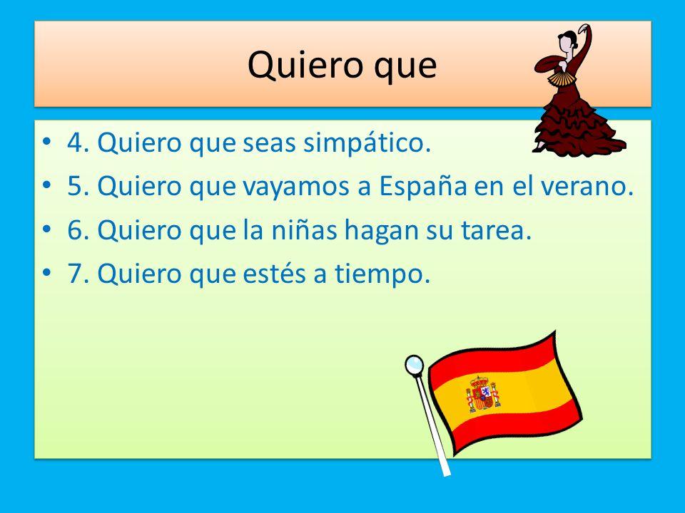 Quiero que 4. Quiero que seas simpático. 5. Quiero que vayamos a España en el verano. 6. Quiero que la niñas hagan su tarea. 7. Quiero que estés a tie