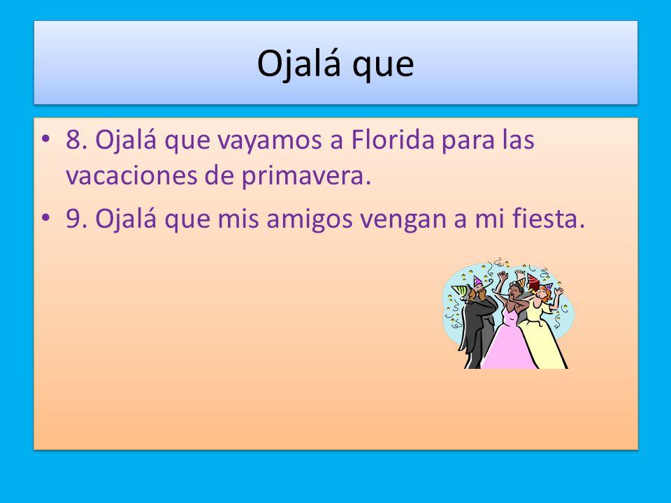 Ojalá que 8. Ojalá que vayamos a Florida para las vacaciones de primavera. 9. Ojalá que mis amigos vengan a mi fiesta. 8. Ojalá que vayamos a Florida