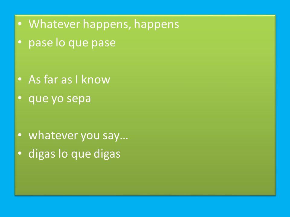 Whatever happens, happens pase lo que pase As far as I know que yo sepa whatever you say… digas lo que digas Whatever happens, happens pase lo que pas