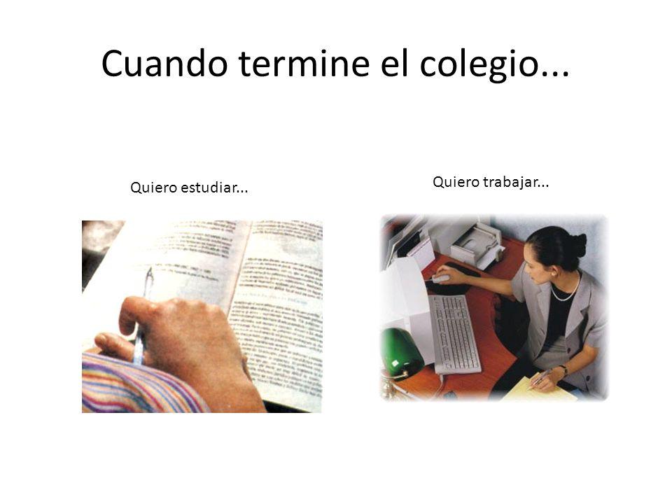 Cuando termine el colegio... Quiero estudiar... Quiero trabajar...