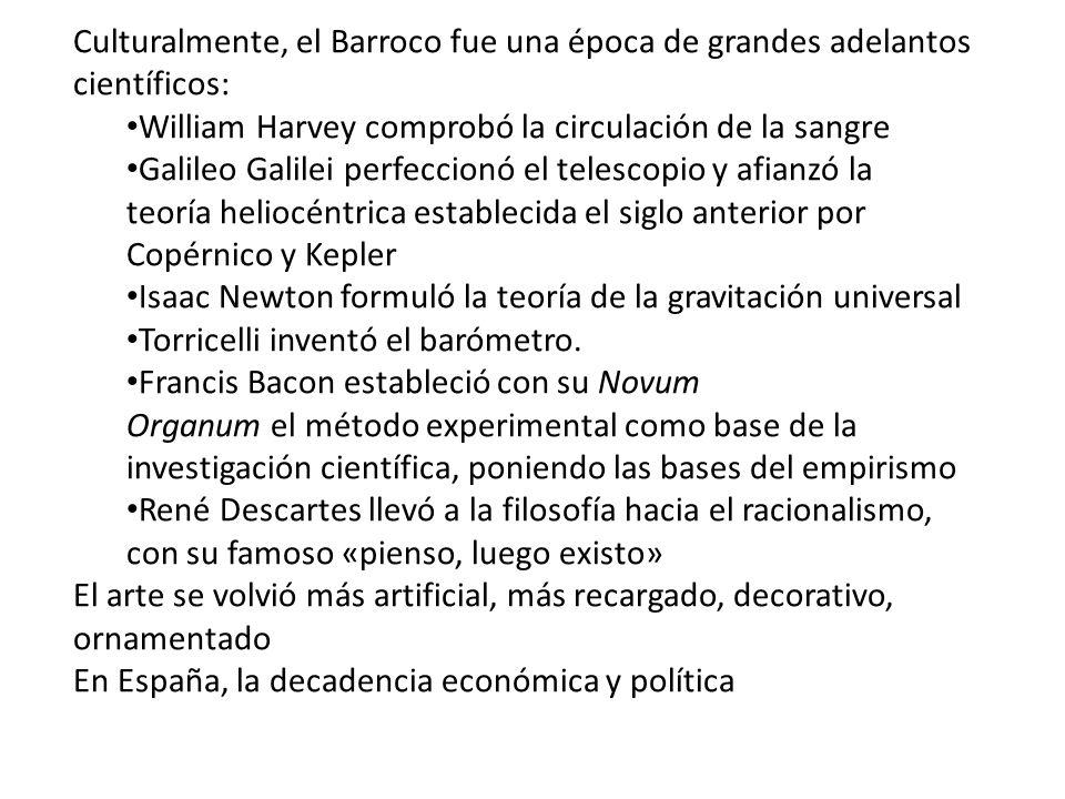 Culturalmente, el Barroco fue una época de grandes adelantos científicos: William Harvey comprobó la circulación de la sangre Galileo Galilei perfecci