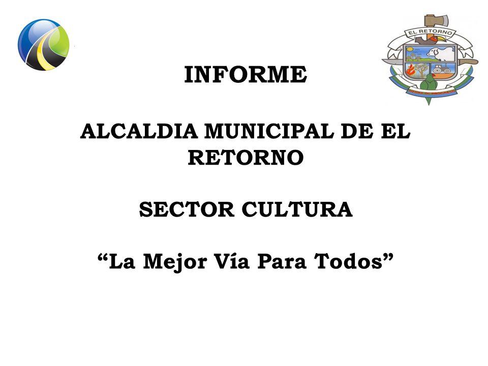 INFORME ALCALDIA MUNICIPAL DE EL RETORNO SECTOR CULTURA La Mejor Vía Para Todos