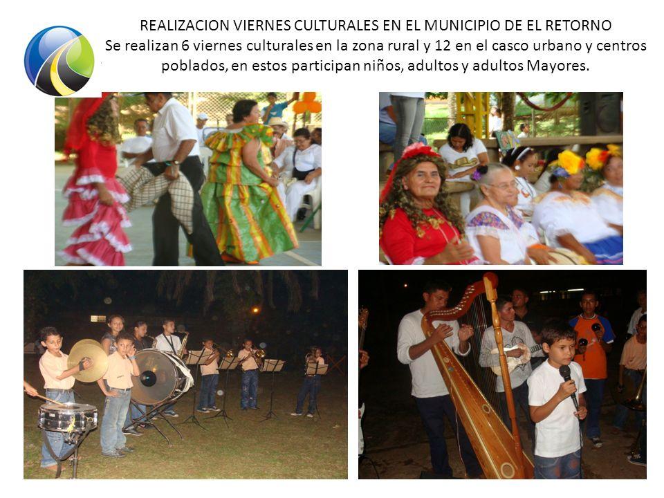 REALIZACION VIERNES CULTURALES EN EL MUNICIPIO DE EL RETORNO Se realizan 6 viernes culturales en la zona rural y 12 en el casco urbano y centros poblados, en estos participan niños, adultos y adultos Mayores.