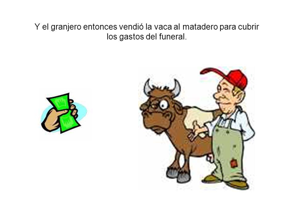 Y el granjero entonces vendió la vaca al matadero para cubrir los gastos del funeral.