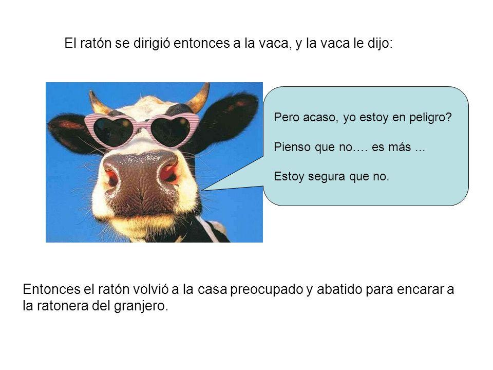 El ratón se dirigió entonces a la vaca, y la vaca le dijo: Pero acaso, yo estoy en peligro? Pienso que no…. es más... Estoy segura que no. Entonces el
