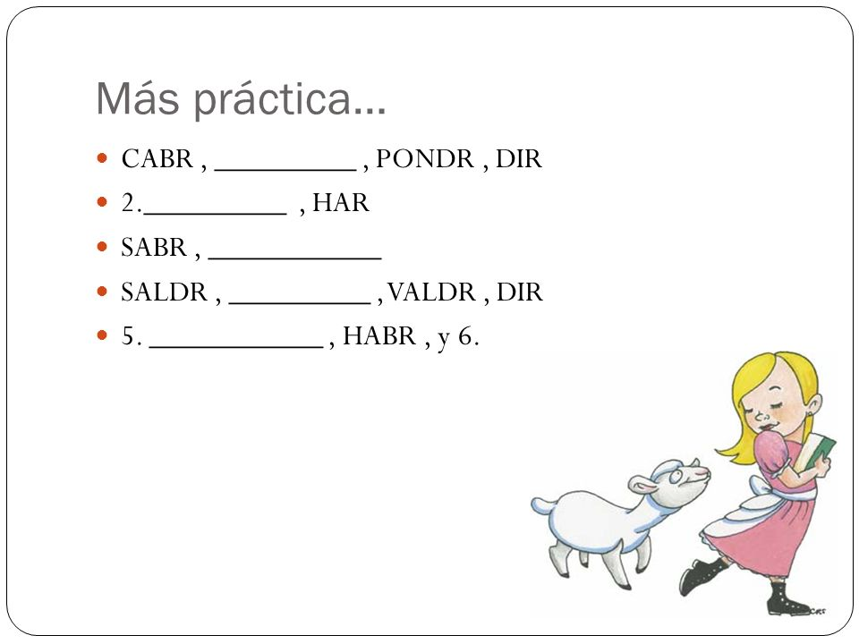 Más práctica… CABR, _________, PONDR, DIR 2._________, HAR SABR, ___________ SALDR, _________, VALDR, DIR 5. ___________, HABR, y 6.