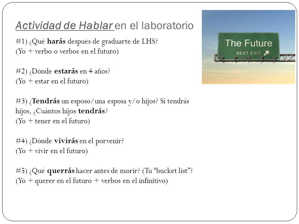 Actividad de Hablar en el laboratorio #1) ¿Qué harás después de graduarte de LHS? (Yo + verbo o verbos en el futuro) #2) ¿Dónde estarás en 4 años? (Yo