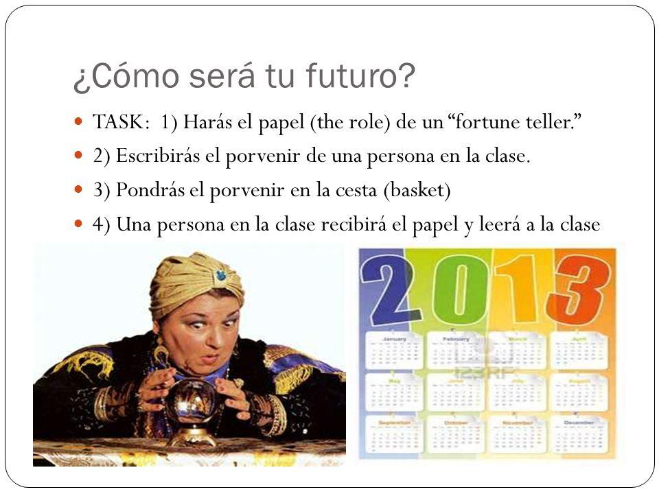 ¿Cómo será tu futuro? TASK: 1) Harás el papel (the role) de un fortune teller. 2) Escribirás el porvenir de una persona en la clase. 3) Pondrás el por