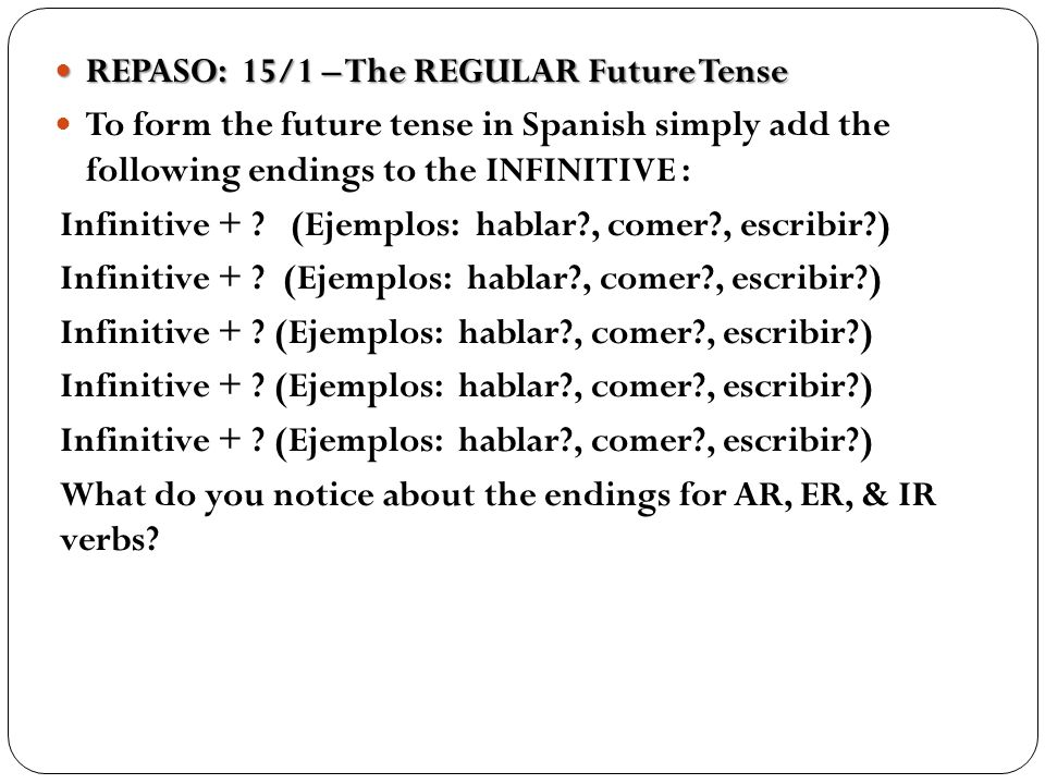 REPASO: 15/1 – The REGULAR Future Tense REPASO: 15/1 – The REGULAR Future Tense To form the future tense in Spanish simply add the following endings t
