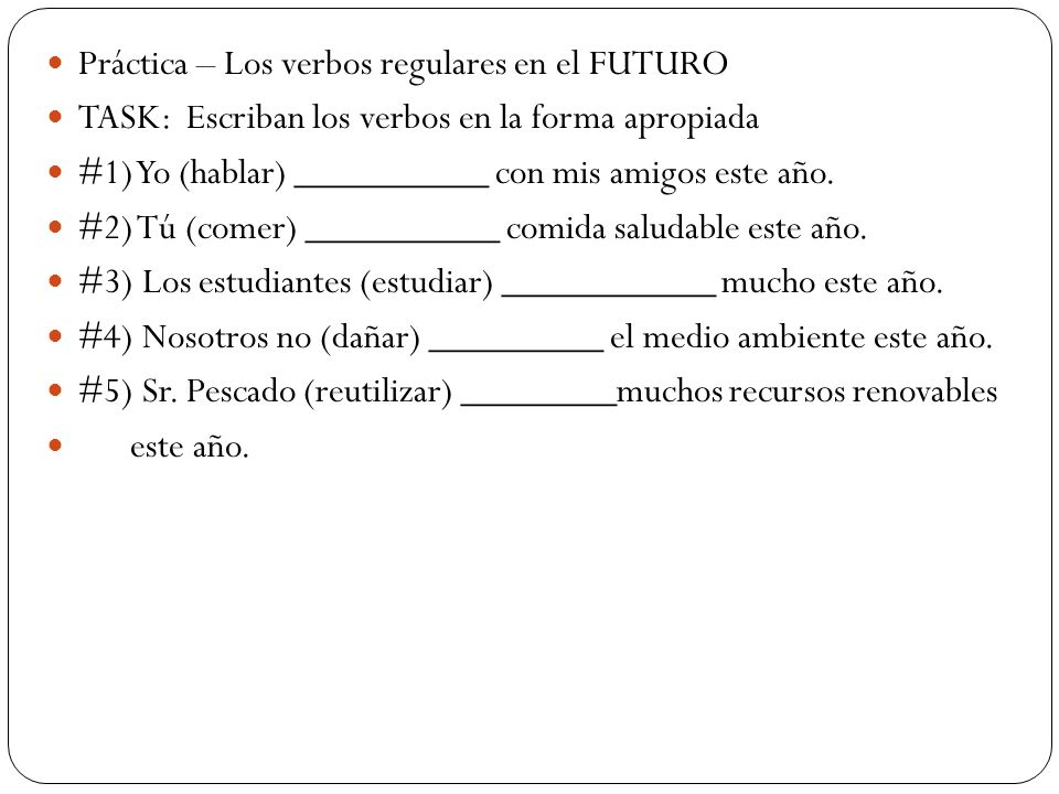 Práctica – Los verbos regulares en el FUTURO TASK: Escriban los verbos en la forma apropiada #1) Yo (hablar) __________ con mis amigos este año. #2) T