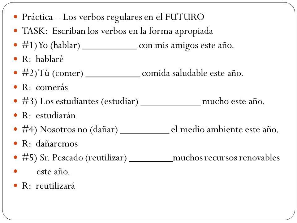 Práctica – Los verbos regulares en el FUTURO TASK: Escriban los verbos en la forma apropiada #1) Yo (hablar) __________ con mis amigos este año. R: ha