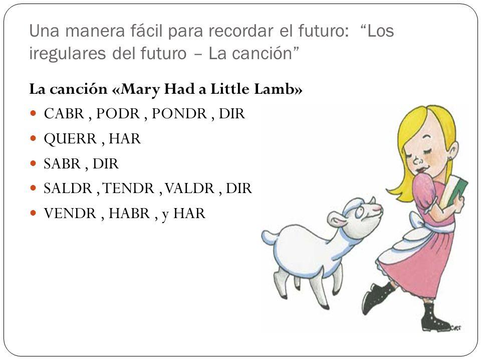 Una manera fácil para recordar el futuro: Los iregulares del futuro – La canción La canción «Mary Had a Little Lamb» CABR, PODR, PONDR, DIR QUERR, HAR
