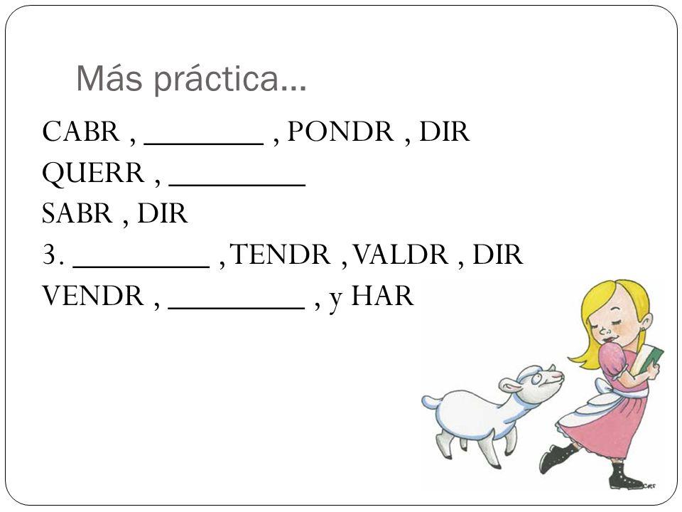 Más práctica… CABR, _______, PONDR, DIR QUERR, ________ SABR, DIR 3. ________, TENDR, VALDR, DIR VENDR, ________, y HAR