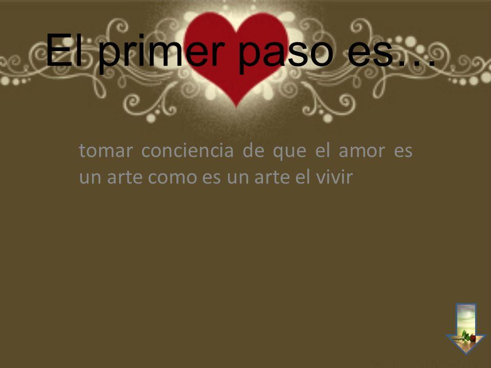 El primer paso es… tomar conciencia de que el amor es un arte como es un arte el vivir