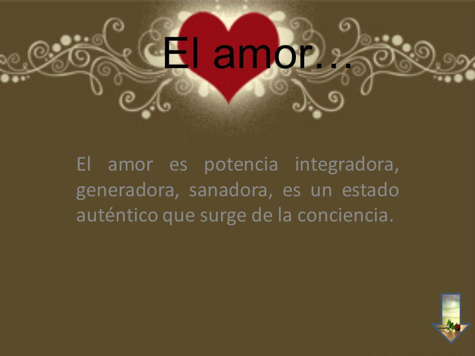 El amor… El amor es potencia integradora, generadora, sanadora, es un estado auténtico que surge de la conciencia.
