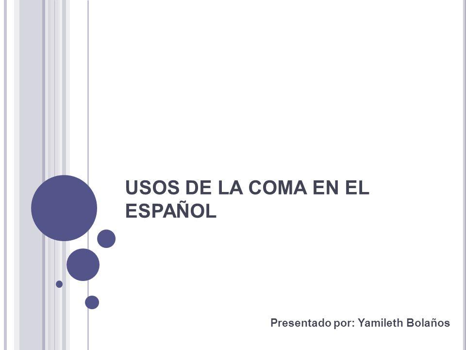 USOS DE LA COMA EN EL ESPAÑOL Presentado por: Yamileth Bolaños