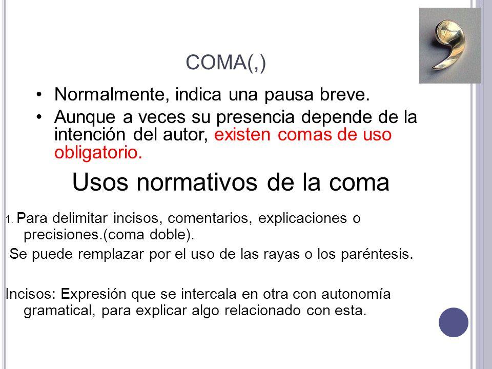 COMA(,) 1. Para delimitar incisos, comentarios, explicaciones o precisiones.(coma doble). Se puede remplazar por el uso de las rayas o los paréntesis.